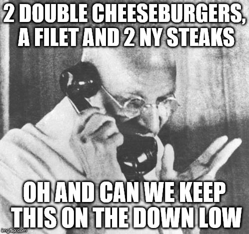 Gandhi | 2 DOUBLE CHEESEBURGERS, A FILET AND 2 NY STEAKS OH AND CAN WE KEEP THIS ON THE DOWN LOW | image tagged in memes,gandhi | made w/ Imgflip meme maker