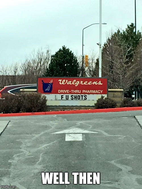 Guess Walgreens isn't thrilled about shots either. | WELL THEN | image tagged in funny memes,memes | made w/ Imgflip meme maker