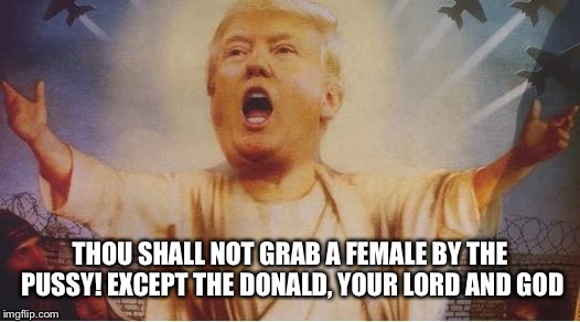 THOU SHALL NOT GRAB A FEMALE BY THE PUSSY! EXCEPT THE DONALD, YOUR LORD AND GOD | made w/ Imgflip meme maker