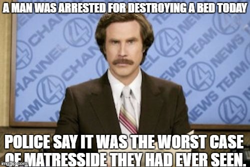 Ron Burgundy Meme | A MAN WAS ARRESTED FOR DESTROYING A BED TODAY POLICE SAY IT WAS THE WORST CASE OF MATRESSIDE THEY HAD EVER SEEN. | image tagged in memes,ron burgundy | made w/ Imgflip meme maker