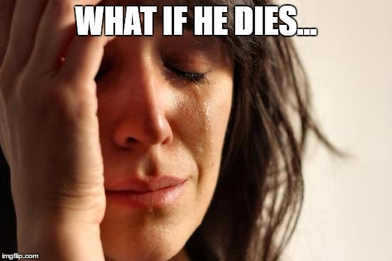 First World Problems Meme | WHAT IF HE DIES... | image tagged in memes,first world problems | made w/ Imgflip meme maker