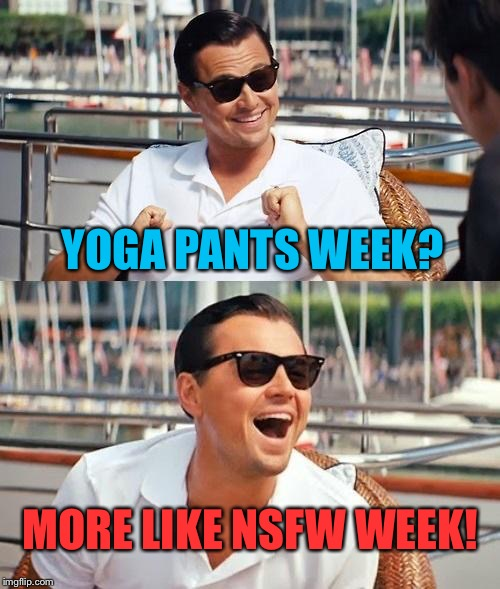 Yoga Pants Week! (A Tetsuoswrath/Lynch1979 Event)  | YOGA PANTS WEEK? MORE LIKE NSFW WEEK! | image tagged in memes,leonardo dicaprio wolf of wall street,yoga pants week,nsfw,i have no idea what i am doing | made w/ Imgflip meme maker