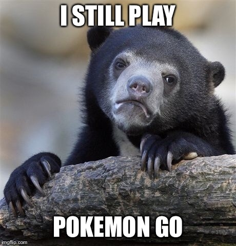 Confession Bear Meme | I STILL PLAY POKEMON GO | image tagged in memes,confession bear | made w/ Imgflip meme maker