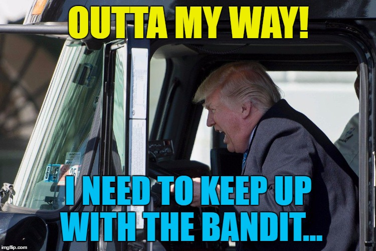 He's your basic famous... | OUTTA MY WAY! I NEED TO KEEP UP WITH THE BANDIT... | image tagged in trump truck,smokey and the bandit,memes,films,trump,politics | made w/ Imgflip meme maker