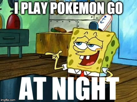 I PLAY POKEMON GO | image tagged in spongebob at night | made w/ Imgflip meme maker