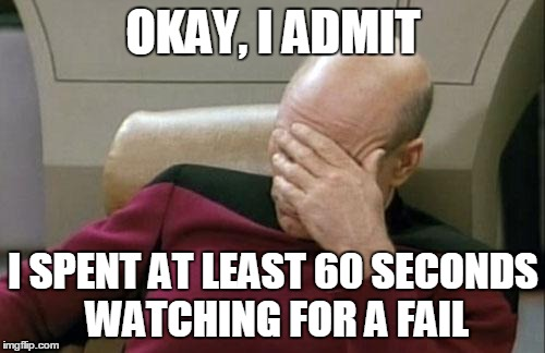 Captain Picard Facepalm Meme | OKAY, I ADMIT I SPENT AT LEAST 60 SECONDS WATCHING FOR A FAIL | image tagged in memes,captain picard facepalm | made w/ Imgflip meme maker
