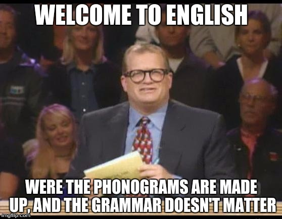 English |  WELCOME TO ENGLISH; WERE THE PHONOGRAMS ARE MADE UP, AND THE GRAMMAR DOESN'T MATTER | image tagged in whose line is it anyway,english | made w/ Imgflip meme maker