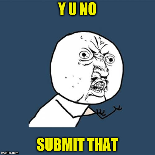 Y U No Meme | Y U NO SUBMIT THAT | image tagged in memes,y u no | made w/ Imgflip meme maker