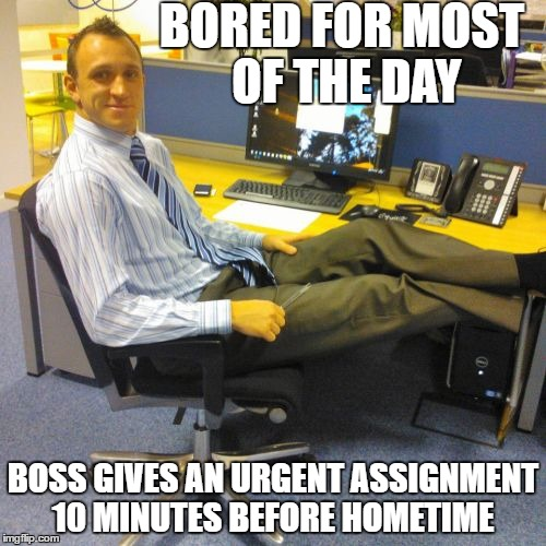 Relaxed Office Guy | BORED FOR MOST OF THE DAY BOSS GIVES AN URGENT ASSIGNMENT 10 MINUTES BEFORE HOMETIME | image tagged in memes,relaxed office guy | made w/ Imgflip meme maker
