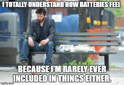 Sad Keanu | I TOTALLY UNDERSTAND HOW BATTERIES FEEL BECAUSE I'M RARELY EVER INCLUDED IN THINGS EITHER. | image tagged in memes,sad keanu | made w/ Imgflip meme maker