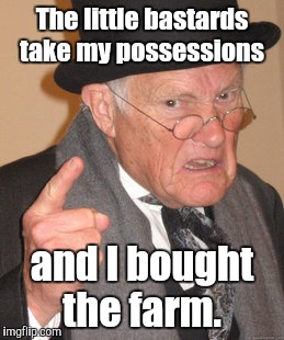 Back In My Day Meme | The little bastards take my possessions and I bought the farm. | image tagged in memes,back in my day | made w/ Imgflip meme maker
