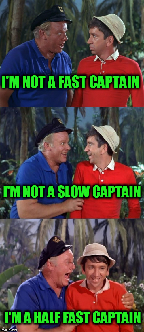 Gilligan Bad Pun | I'M NOT A FAST CAPTAIN I'M A HALF FAST CAPTAIN I'M NOT A SLOW CAPTAIN | image tagged in gilligan bad pun | made w/ Imgflip meme maker