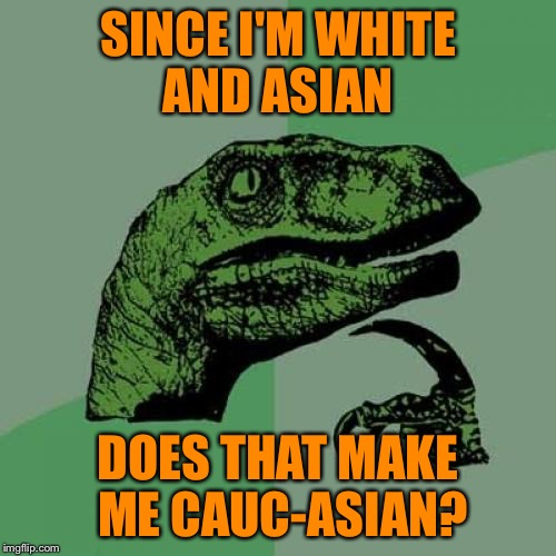 If it's an old joke I never heard it before. | SINCE I'M WHITE AND ASIAN DOES THAT MAKE ME CAUC-ASIAN? | image tagged in memes,philosoraptor,it came from the comments,caucasian,ethnicity,how do you even define race | made w/ Imgflip meme maker