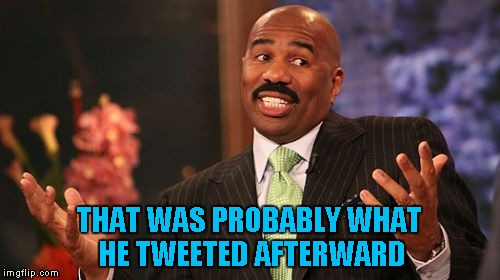 Steve Harvey Meme | THAT WAS PROBABLY WHAT HE TWEETED AFTERWARD | image tagged in memes,steve harvey | made w/ Imgflip meme maker