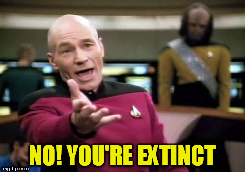 Picard Wtf Meme | NO! YOU'RE EXTINCT | image tagged in memes,picard wtf | made w/ Imgflip meme maker