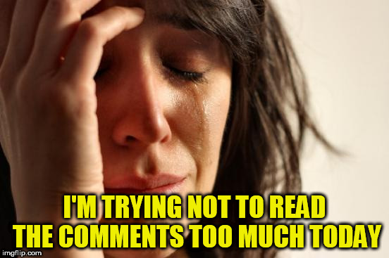 First World Problems Meme | I'M TRYING NOT TO READ THE COMMENTS TOO MUCH TODAY | image tagged in memes,first world problems | made w/ Imgflip meme maker