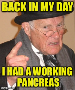Back In My Day Meme | BACK IN MY DAY I HAD A WORKING PANCREAS | image tagged in memes,back in my day | made w/ Imgflip meme maker
