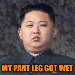 Kim Jong Un - Not Impressed | MY PANT LEG GOT WET | image tagged in kim jong un - not impressed | made w/ Imgflip meme maker