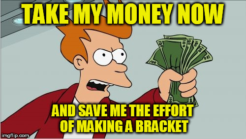 TAKE MY MONEY NOW AND SAVE ME THE EFFORT OF MAKING A BRACKET | made w/ Imgflip meme maker