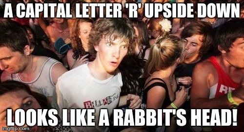 R is for Rabbit | A CAPITAL LETTER 'R' UPSIDE DOWN LOOKS LIKE A RABBIT'S HEAD! | image tagged in memes,sudden clarity clarence,alphabet,letter r,omg,mind blown | made w/ Imgflip meme maker