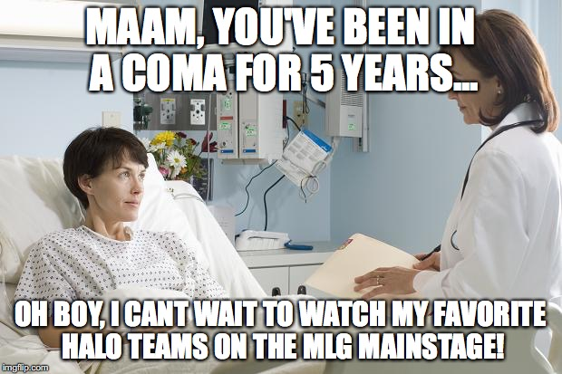 Coma |  MAAM, YOU'VE BEEN IN A COMA FOR 5 YEARS... OH BOY, I CANT WAIT TO WATCH MY FAVORITE HALO TEAMS ON THE MLG MAINSTAGE! | image tagged in coma | made w/ Imgflip meme maker