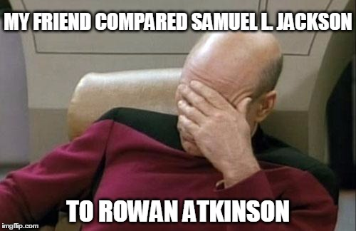 True story, seriously... | MY FRIEND COMPARED SAMUEL L. JACKSON TO ROWAN ATKINSON | image tagged in memes,captain picard facepalm,samuel l jackson,rowan atkinson | made w/ Imgflip meme maker