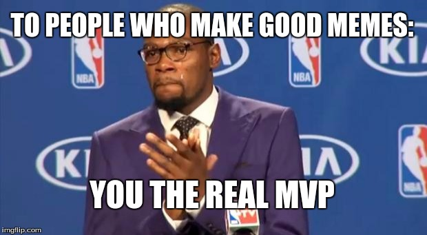 You The Real MVP Meme | TO PEOPLE WHO MAKE GOOD MEMES: YOU THE REAL MVP | image tagged in memes,you the real mvp | made w/ Imgflip meme maker