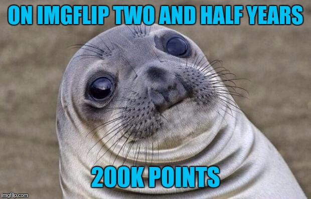 Awkward Moment Sealion Meme | ON IMGFLIP TWO AND HALF YEARS 200K POINTS | image tagged in memes,awkward moment sealion | made w/ Imgflip meme maker