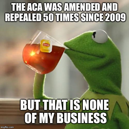 For those that want to talk crap about Trump's health care bill | THE ACA WAS AMENDED AND REPEALED 50 TIMES SINCE 2009 BUT THAT IS NONE OF MY BUSINESS | image tagged in memes,but thats none of my business,kermit the frog | made w/ Imgflip meme maker