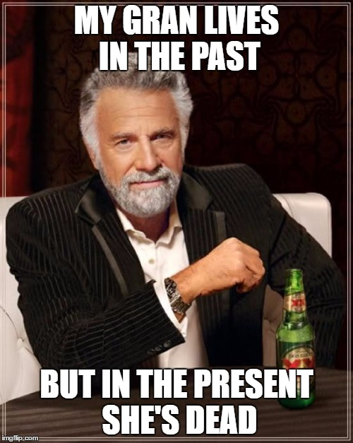 The Most Interesting Man In The World Meme | MY GRAN LIVES IN THE PAST BUT IN THE PRESENT SHE'S DEAD | image tagged in memes,the most interesting man in the world | made w/ Imgflip meme maker