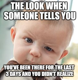 Skeptical Baby Meme | THE LOOK WHEN SOMEONE TELLS YOU YOU'VE BEEN THERE FOR THE LAST 3 DAYS AND YOU DIDN'T REALIZE | image tagged in memes,skeptical baby | made w/ Imgflip meme maker