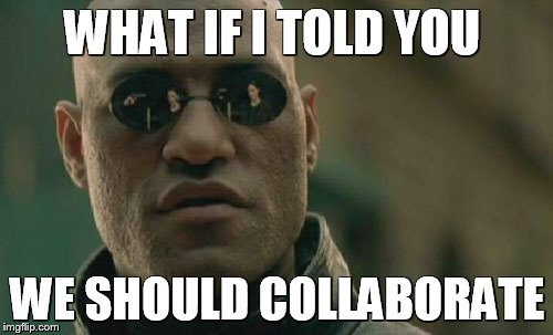 Matrix Morpheus Meme | WHAT IF I TOLD YOU WE SHOULD COLLABORATE | image tagged in memes,matrix morpheus | made w/ Imgflip meme maker