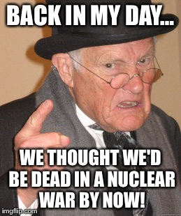 Back In My Day Meme | BACK IN MY DAY… WE THOUGHT WE'D BE DEAD IN A NUCLEAR WAR BY NOW! | image tagged in memes,back in my day | made w/ Imgflip meme maker