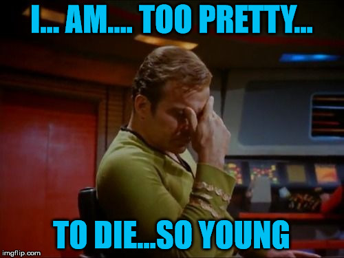 Captain Kirk Facepalm | I... AM.... TOO PRETTY... TO DIE...SO YOUNG | image tagged in captain kirk facepalm | made w/ Imgflip meme maker