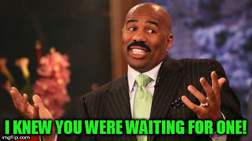 Steve Harvey Meme | I KNEW YOU WERE WAITING FOR ONE! | image tagged in memes,steve harvey | made w/ Imgflip meme maker