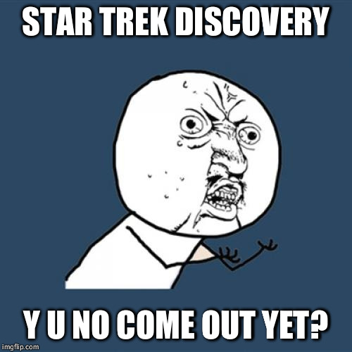 Y U No Meme | STAR TREK DISCOVERY Y U NO COME OUT YET? | image tagged in memes,y u no | made w/ Imgflip meme maker