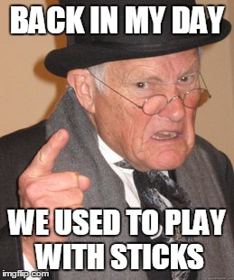 Back In My Day Meme | BACK IN MY DAY WE USED TO PLAY WITH STICKS | image tagged in memes,back in my day | made w/ Imgflip meme maker