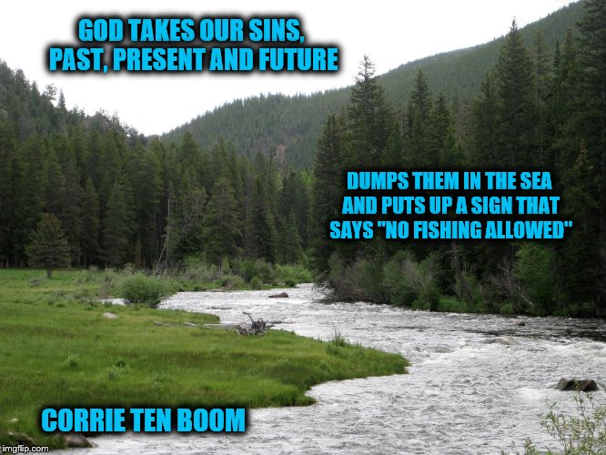 "No more condemnation | GOD TAKES OUR SINS, PAST, PRESENT AND FUTURE CORRIE TEN BOOM DUMPS THEM IN THE SEA AND PUTS UP A SIGN THAT SAYS ""NO FISHING ALLOWED"" 