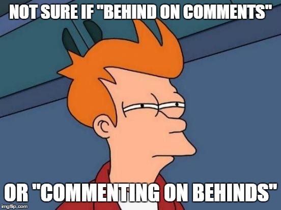 "Futurama Fry Meme | NOT SURE IF ""BEHIND ON COMMENTS"" OR ""COMMENTING ON BEHINDS"" 