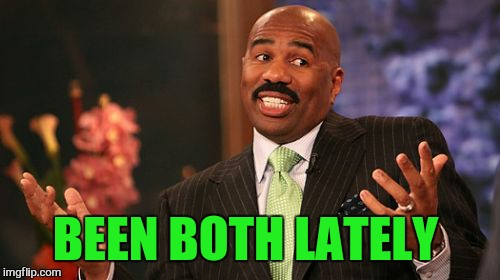 Steve Harvey Meme | BEEN BOTH LATELY | image tagged in memes,steve harvey | made w/ Imgflip meme maker