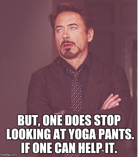 Face You Make Robert Downey Jr Meme | BUT, ONE DOES STOP LOOKING AT YOGA PANTS. IF ONE CAN HELP IT. | image tagged in memes,face you make robert downey jr | made w/ Imgflip meme maker