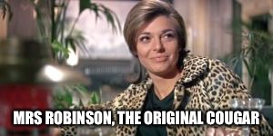 MRS ROBINSON, THE ORIGINAL COUGAR | made w/ Imgflip meme maker