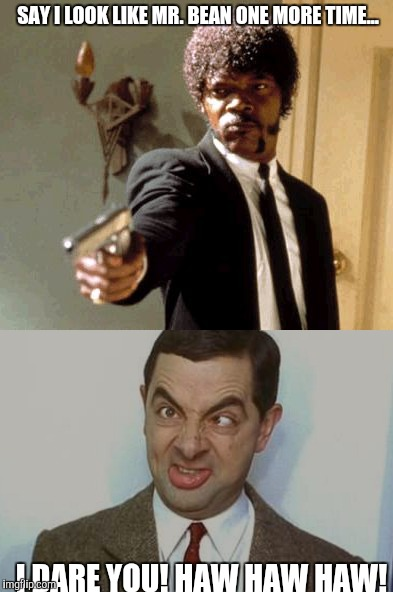 SAY I LOOK LIKE MR. BEAN ONE MORE TIME... I DARE YOU! HAW HAW HAW! | made w/ Imgflip meme maker
