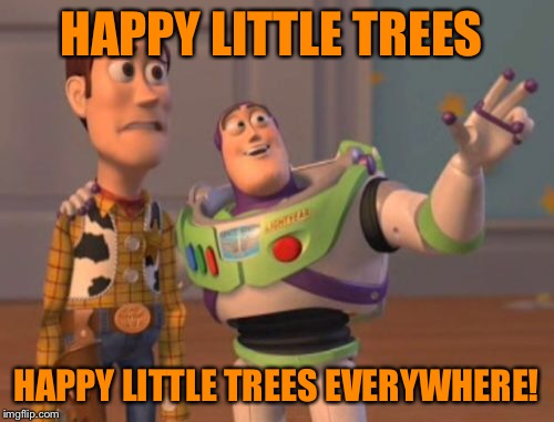 X, X Everywhere Meme | HAPPY LITTLE TREES HAPPY LITTLE TREES EVERYWHERE! | image tagged in memes,x x everywhere | made w/ Imgflip meme maker