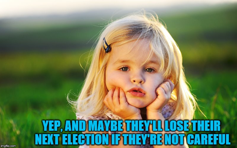YEP, AND MAYBE THEY'LL LOSE THEIR NEXT ELECTION IF THEY'RE NOT CAREFUL | made w/ Imgflip meme maker