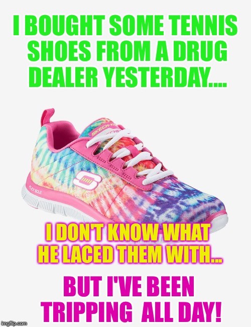 I BOUGHT SOME TENNIS SHOES FROM A DRUG DEALER YESTERDAY.... BUT I'VE BEEN TRIPPING  ALL DAY! I DON'T KNOW WHAT HE LACED THEM WITH... | image tagged in drug dealers tennis shoes make me trip | made w/ Imgflip meme maker
