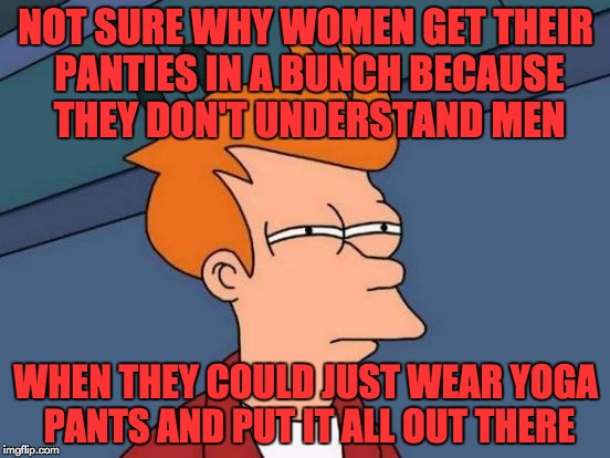 Female logic makes no sense...  (Yoga Pants Week, A Tetsuoswrath/Lynch1979 Event March 20th--27th) | NOT SURE WHY WOMEN GET THEIR PANTIES IN A BUNCH BECAUSE THEY DON'T UNDERSTAND MEN WHEN THEY COULD JUST WEAR YOGA PANTS AND PUT IT ALL OUT TH | image tagged in memes,futurama fry,yoga pants week,tetsuoswrath,lynch1979,woman logic | made w/ Imgflip meme maker