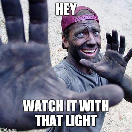 HEY WATCH IT WITH THAT LIGHT | made w/ Imgflip meme maker
