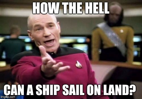 Picard Wtf Meme | HOW THE HELL CAN A SHIP SAIL ON LAND? | image tagged in memes,picard wtf | made w/ Imgflip meme maker