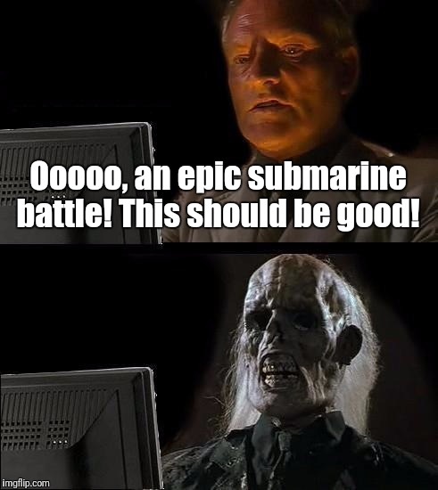 Ill Just Wait Here Meme | Ooooo, an epic submarine battle! This should be good! | image tagged in memes,ill just wait here | made w/ Imgflip meme maker